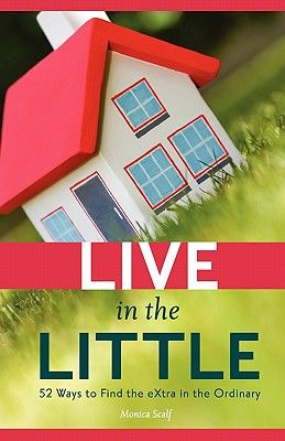 Live in the Little: 52 Ways to Find the Extra in the Ordinary, Scalf, Monica