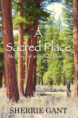 A Sacred Place: Memoir of a Female Hunter, Gant, Sherrie