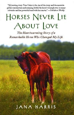 Image for Horses Never Lie About Love: The Heartwarming Story of a Remarkable Horse Who Changed My Life