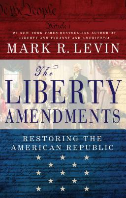 The Liberty Amendments: Restoring the American Republic, Mark R. Levin
