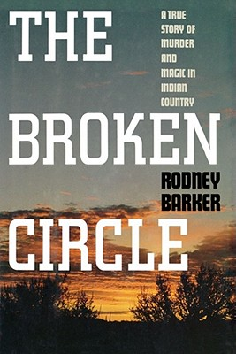 Broken Circle: A True Story of Murder and Magic in Indian Country, Barker, Rodney