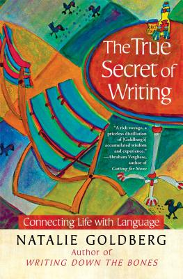 TRUE SECRET OF WRITING: CONNECTING LIFE WITH LANGUAGE, GOLDBERG, NATALIE