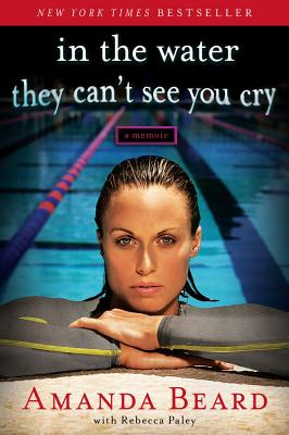 In the Water They Can't See You Cry: A Memoir, Amanda Beard, Rebecca Paley