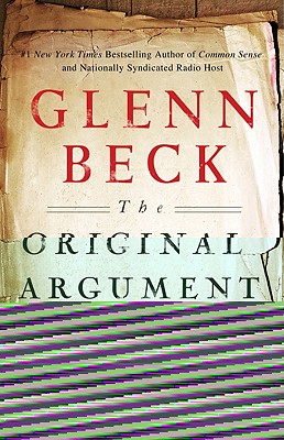 THE ORIGINAL ARGUMENT  The Federalists' Case for the Constitution, Adapted for the 21st Century, Beck, Glenn