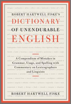 Image for Robert Hartwell Fiske's Dictionary of Unendurable English: A Compendium of Mistakes in Grammar, Usage, and Spelling with commentary on lexicographers and linguists