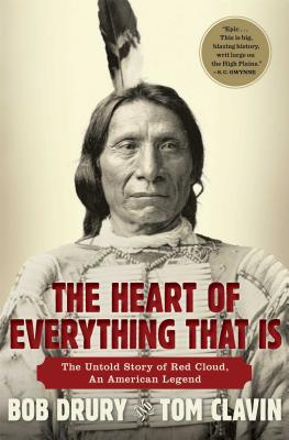 The Heart of Everything That Is: The Untold Story of Red Cloud, An American Legend, Drury, Bob; Clavin, Tom