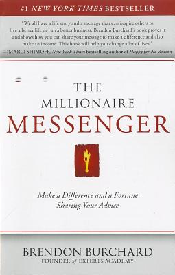 The Millionaire Messenger: Make a Difference and a Fortune Sharing Your Advice, Brendon Burchard