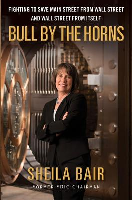 Bull by the Horns: Fighting to Save Main Street from Wall Street and Wall Street from Itself, Bair, Shelia