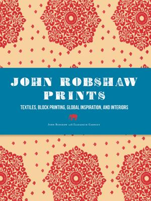 John Robshaw Prints: Textiles, Block Printing, Global Inspiration, and Interiors, Robshaw, John