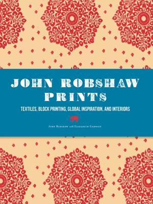 John Robshaw Prints: Textiles, Block Printing, Global Inspiration, and Interiors, Robshaw, John