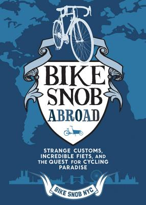 Bike Snob Abroad: Strange Customs, Incredible Fiets, and the Quest for Cycling Paradise, Bikesnobnyc