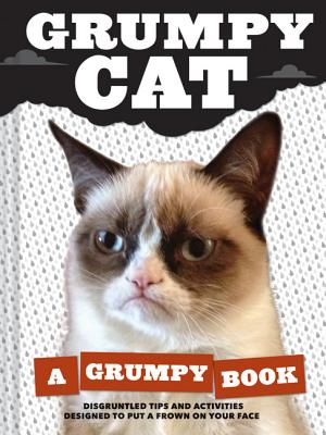 GRUMPY CAT: A GRUMPY BOOK: DISGRUNTLED TIPS AND ACTIVITIES DESIGNED TO PUT A FROWN ON YOUR FACE, GRUMPY CAT
