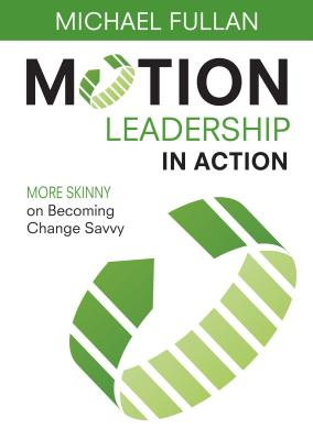 Motion Leadership in Action: More Skinny on Becoming Change Savvy, Fullan, Michael