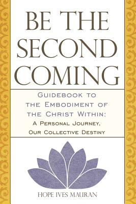 Image for Be The Second Coming: Guidebook to the Embodiment of the Christ Within: A Personal Journey, Our Collective Destiny