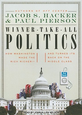 Winner-Take-All Politics: How Washington Made the Rich Richer--and Turned Its Back on the Middle Class, Jacob S. Hacker, Paul Pierson