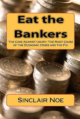 Eat the Bankers: The Case Against Usury: The Root Cause of the Economic Crisis and the Fix, Noe, Sinclair