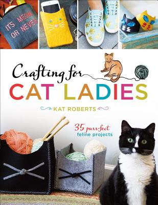 Crafting for Cat Ladies: 35 Purr-fect Feline Projects, Roberts, Kat