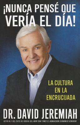 �Nunca Pens� que Ver�a el D�a!: La Cultura en la Encrucijada (Spanish Edition), Jeremiah, David