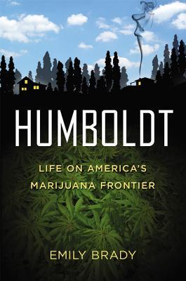 Humboldt: Life On America's Marijuana Frontier, Emily Brady