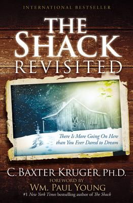 The Shack Revisited: There Is More Going On Here than You Ever Dared to Dream, Kruger, C. Baxter