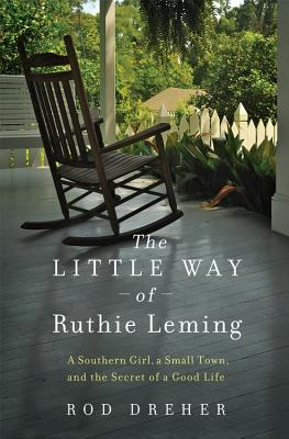 The Little Way of Ruthie Leming: A Southern Girl, a Small Town, and the Secret of a Good Life, Dreher, Rod