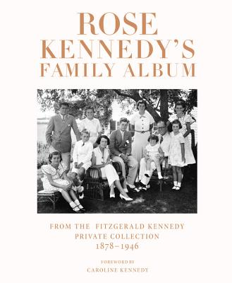 ROSE KENNEDY'S FAMILY ALBUM : FROM THE FITZGERALD KENNEDY PRIVATE COLLECTION 1878-1946, Kennedy, Caroline -etal.