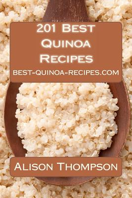 201 Best Quinoa Recipes: How to Make Healthy and Delicious Quinoa Soups, Salads, Breads, Desserts, Pancakes and More in Your Own Kitchen, Thompson, Alison