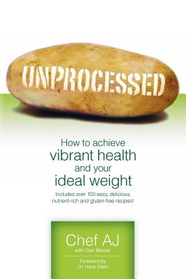 Unprocessed: How to achieve vibrant health and your ideal weight., Chef AJ