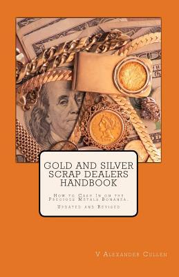 Gold and Silver Scrap Dealers Handbook: How to Cash In on the Precious Metals Bonanza., Cullen, V Alexander