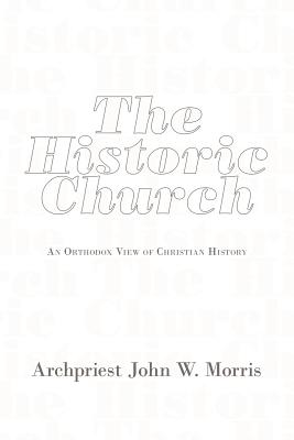 The Historic Church: An Orthodox View of Christian History, Archpriest John W. Morris