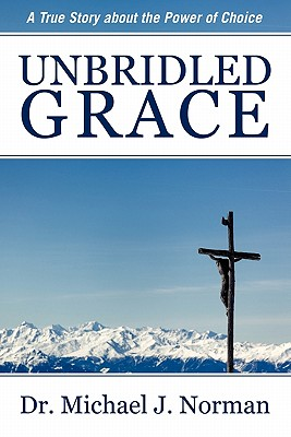 Unbridled Grace: A True Story about the Power of Choice, Michael J. Norman