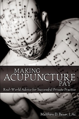 Making Acupuncture Pay: Real-World Advice for Successful Private Practice, Matthew D. Bauer