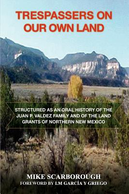 Trespassers on Our Own Land: Structured as an Oral History of the Juan P. Valdez Family and of the Land Grants of Northern New Mexico, Scarborough, Mike