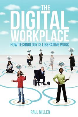 The Digital Workplace: How Technology Is Liberating Work, Miller, Paul