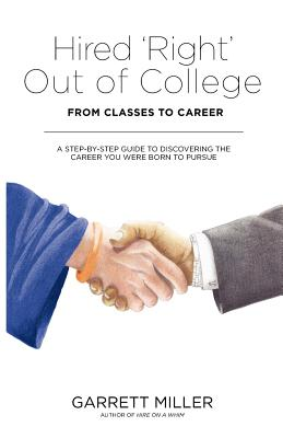 Hired 'Right' Out of College: From Classes to Career. A Step-by-Step Guide to Discovering the Career You Were Born to Pursue, Miller, Garrett