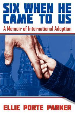 Six When He Came to Us: A Memoir of International Adoption, Porte Parker, Ellie