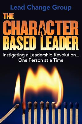 The Character-Based Leader: Instigating a Leadership Revolution...One Person at a Time, Lead Change Group Inc.,