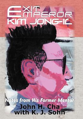 Exit Emperor Kim Jong-Il: Notes from His Former Mentor, Cha, John H.