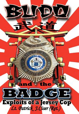 Budo and the Badge: Exploits of a Jersey Cop, Ciser, Patrick J.
