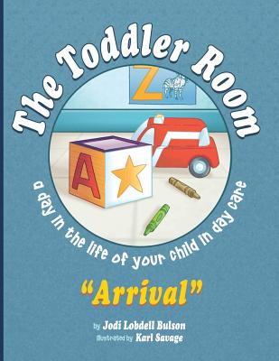 The Toddler Room Arrival: A Day in the Life of Your Child in Day Care, Bulson, Jodi Lobdell