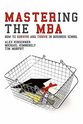 Mastering the MBA: How to survive and thrive in business school, Kirschner, Alex; Kimberely, Michael; Murphy, Tim
