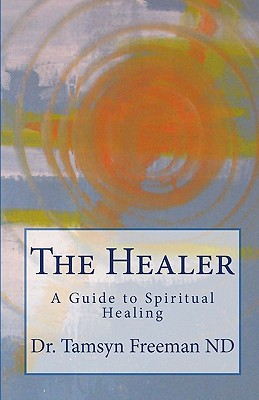 The Healer: A Guide to Spiritual Healing, Freeman ND, Dr. Tamsyn