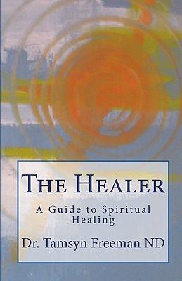 The Healer: A Guide to Spiritual Healing, Freeman ND, Dr. Tamsyn