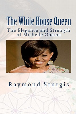 The White House Queen: The Elegance and Strength of Michelle Obama, Sturgis, Raymond