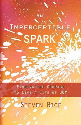 An Imperceptible Spark: Finding the Courage to Live a Life of Joy, Rice, Steven E