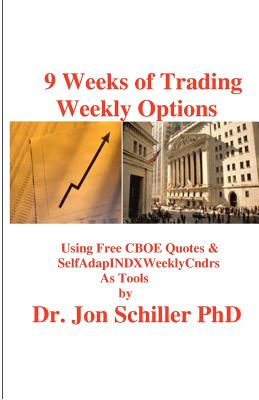 9 Weeks of Trading Weekly Options: Using Free CBOE Quotes & SelfAdapINDXWeeklyCndrs as Tools, Schiller PhD, Dr. Jon