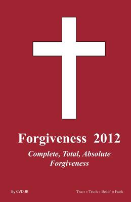 Forgiveness  2012: Complete, Total and Absolute Forgiveness, cvdjr