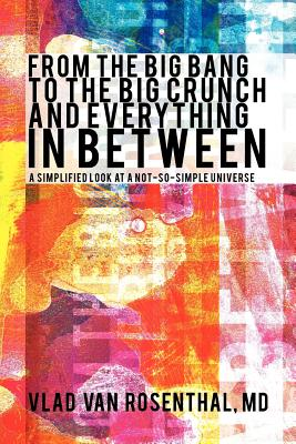 From The Big Bang To The Big Crunch And Everything In Between: A Simplified Look At A Not-So-Simple Universe, Rosenthal, M.D. Vlad Van