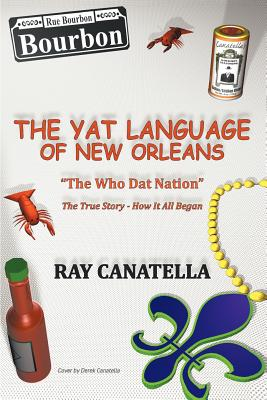 "The Yat Language of New Orleans: ""The Who Dat Nation"" The True Story-How it All Began, Canatella, Ray"