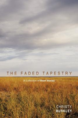 The Faded Tapestry: A Collection of Short Stories, Burkley, Christy